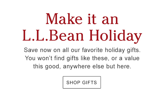 Make It an L.L.Bean Holiday. Save now on all our favorite holiday gifts. You won't find gifts like these, or a value this good, anywhere else but here.