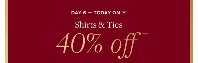 DAY 6 - SHIRTS & TIES 40% OFF