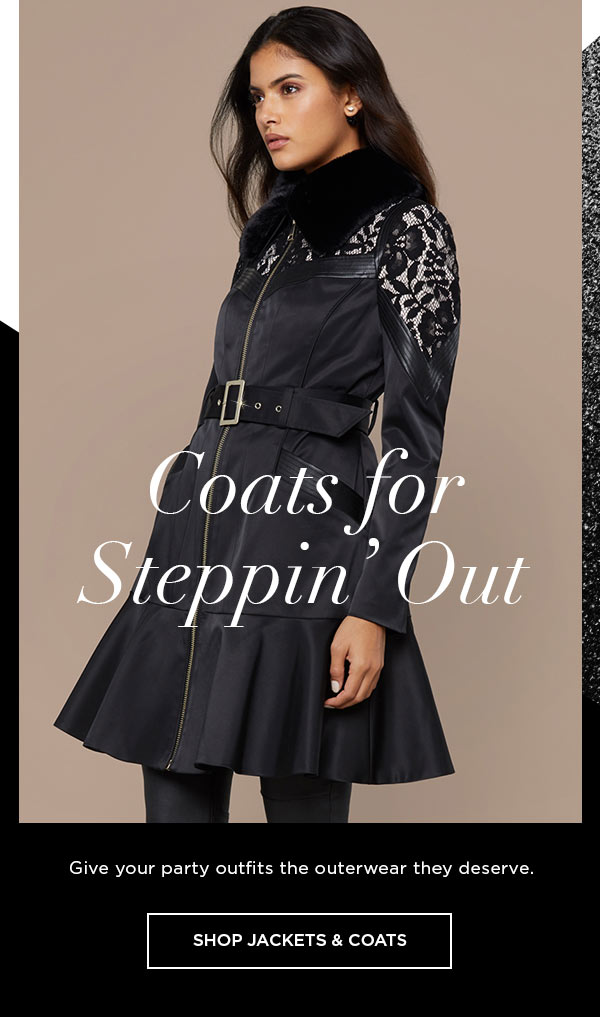 Coats for Steppin' Out   Give your party outfits the outerwear they deserve.   SHOP JACKETS & COATS >
