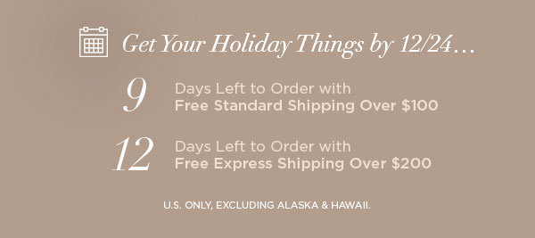 Get Your Holiday Things by 12/24...   9 Days Left to Order with Free Standard Shipping Over $100   12 Days Left to Order with Free Express Shipping Over $200   U.S. ONLY, EXCLUDING ALASKA & HAWAII.