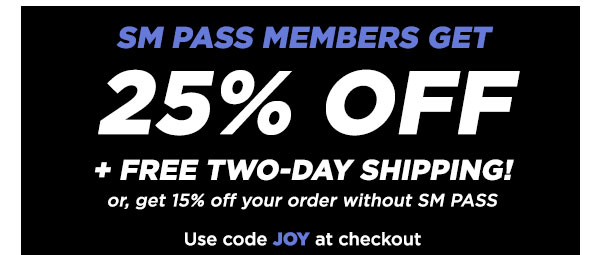SM PASS MEMBERS GET 25% OFF + FREE TWO-DAY SHIPPING! Or, get 15% OFF your order without SM PASS Use code JOY at checkout.