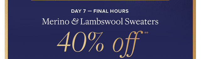 DAY 7 - FINAL HOURS | MERINO & LAMBSWOOL SWEATERS 40% OFF