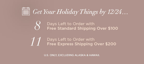 Get Your Holiday Things by 12/24...   8 Days Left to Order with Free Standard Shipping Over $100   11 Days Left to Order with Free Express Shipping Over $200   U.S. ONLY, EXCLUDING ALASKA & HAWAII.