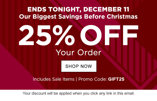 Three Days Only! 25% Off Your Order. Includes Sale Items. Ends Tuesday, 12/11. Promo Code: GIFT25.
