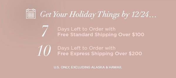 Get Your Holiday Things by 12/24...   7 Days Left to Order with Free Standard Shipping Over $100   10 Days Left to Order with Free Express Shipping Over $200   U.S. ONLY, EXCLUDING ALASKA & HAWAII.