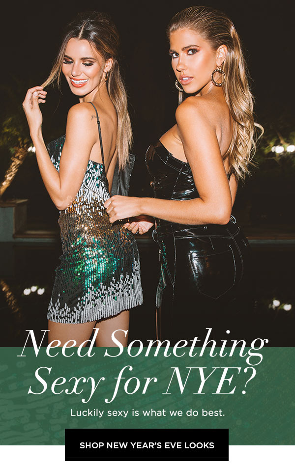 Need Something Sexy for NYE?   Luckily sexy is what we do best.   SHOP NEW YEAR'S EVE LOOKS >