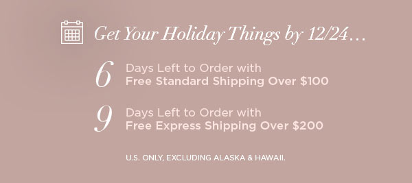 Get Your Holiday Things by 12/24...   6 Days Left to Order with Free Standard Shipping Over $100   9 Days Left to Order with Free Express Shipping Over $200   U.S. ONLY, EXCLUDING ALASKA & HAWAII.