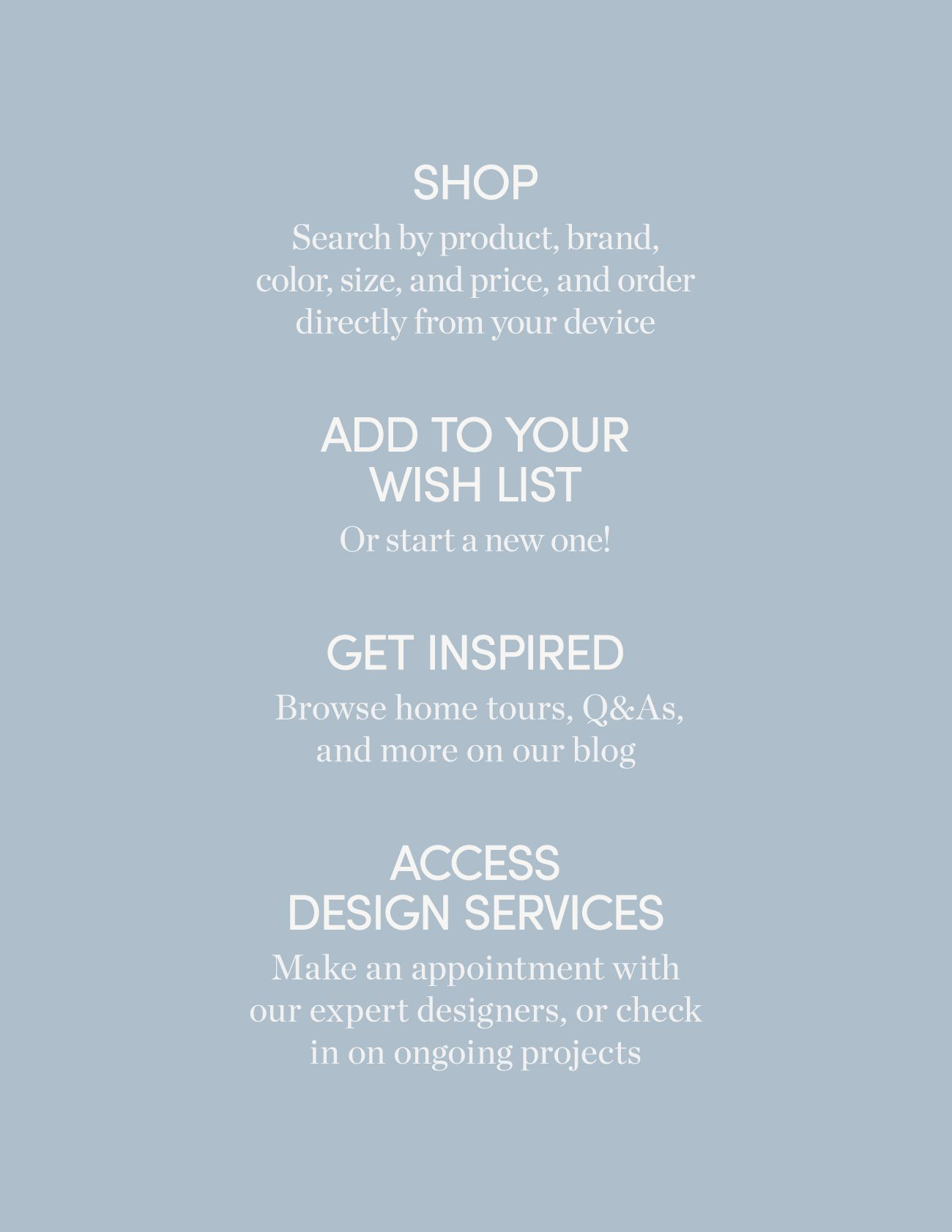 Shop | Add to Wish List | Get Inspired | Access Design Services