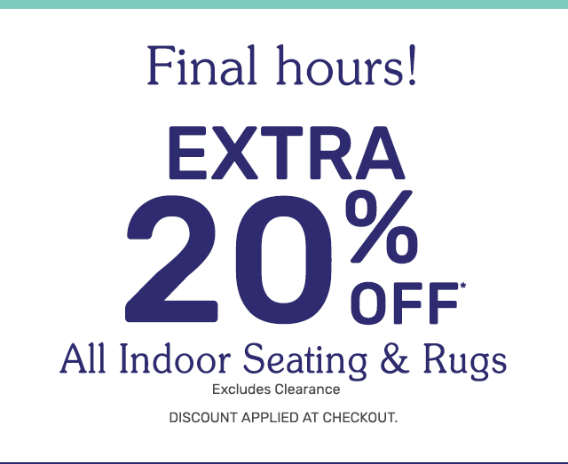 Ending today. Get an extra twenty percent off all indoor seating and rugs. Excludes clearance. Discount applied at checkout.