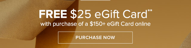 FREE $25 EGIFT CARD WITH A PURCHASE OF A $150 EGIFT CARD ONLINE
