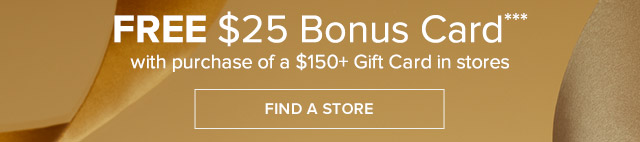 FREE $25 BONUS CARD WITH A PURCHASE OF A $150 GIFT CARD IN STORES