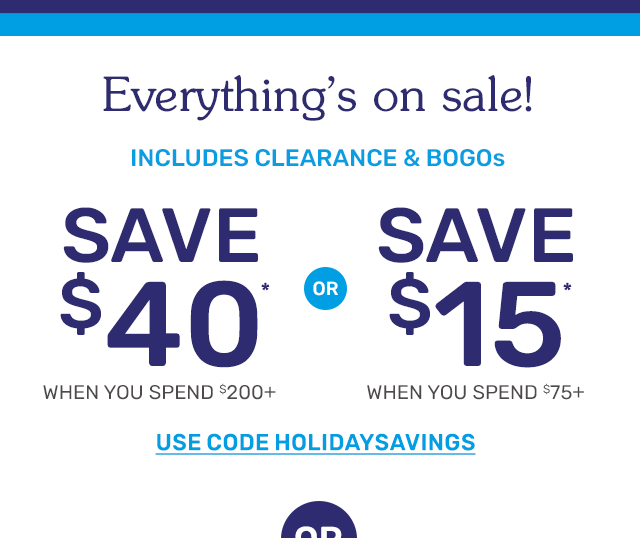 Everything's on sale. Save forty dollars when you spend two-hundred dollars or fifteen dollars when you spend seventy-five dollars, including clearance and BOGOs. Use code HOLIDAYSAVINGS.