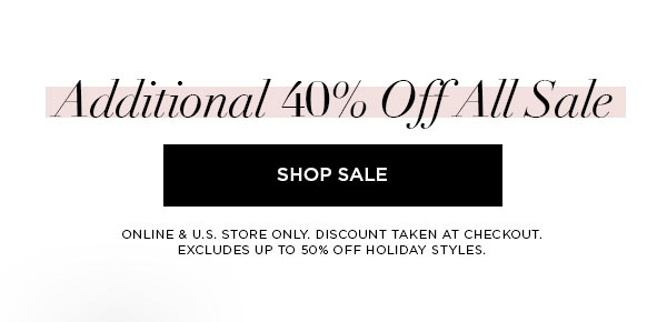 Additional 40% Off All Sale   SHOP SALE >   ONLINE & U.S. STORE ONLY. DISCOUNT TAKEN AT CHECKOUT. EXCLUDES UP TO 50% OFF HOLIDAY STYLES.