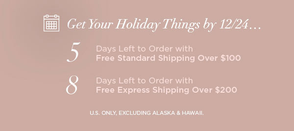 Get Your Holiday Things by 12/24...   5 Days Left to Order with Free Standard Shipping Over $100   8 Days Left to Order with Free Express Shipping Over $200   U.S. ONLY, EXCLUDING ALASKA & HAWAII.