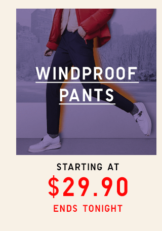 WINDPROOF PANTS STARTING AT $29.90