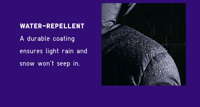 WATER-REPELLENT - A DURABLE COATING ENSURES LIGHT RAIN AND SNOW WON'T SEEP IN.