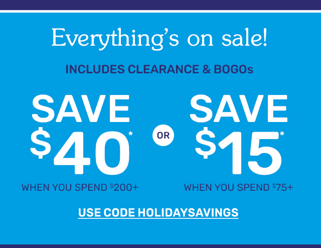 Everything's on sale! Save forty dollars when you spend two-hundred dollars or more or save fifteen dollars when you spend seventy-five dollars or more. Includes clearance and BOGOs. Use code HOLIDAYSAVINGS.