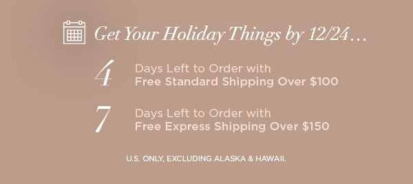 Get Your Holiday Things by 12/24...   4 Days Left to Order with Free Standard Shipping Over $100   7 Days Left to Order with Free Express Shipping Over $150   U.S. ONLY, EXCLUDING ALASKA & HAWAII.