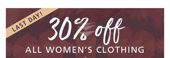 Last day! 30% off ALL WOMEN'S CLOTHING