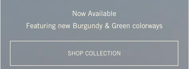 Now Available Featuring New Burgundy & Green Colorways - Shop Collection