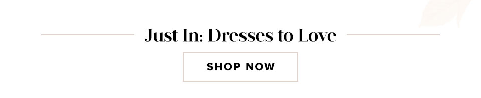 Just In: Dresses to Love. Shop now.