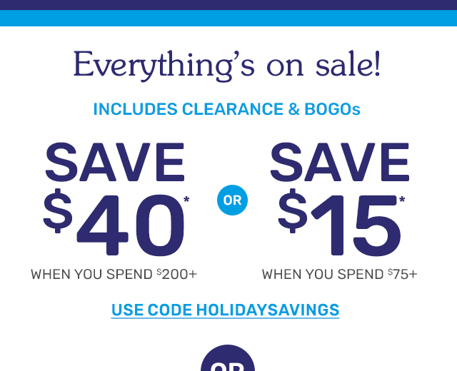 Everything is on sale. Save forty dollars when you spend two hundred dollars or more or save fifteen dollars when you spend seventy-five dollars or more.