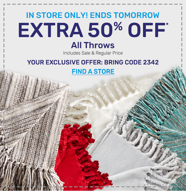 In store only. Ending tomorrow, get an extra fifty percent off all throws including sale and reguar priced items. Your exclusive offer: bring code 2342.