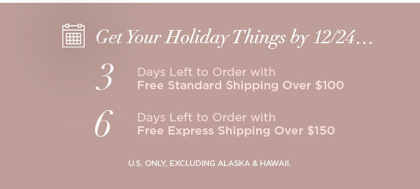 Get Your Holiday Things by 12/24...   3 Days Left to Order with Free Standard Shipping Over $100   6 Days Left to Order with Free Express Shipping Over $150   U.S. ONLY, EXCLUDING ALASKA & HAWAII.