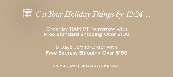 Get Your Holiday Things by 12/24...   Order by 11AM PT Tomorrow with Free Standard Shipping Over $100   5 Days Left to Order with Free Express Shipping Over $150   U.S. ONLY, EXCLUDING ALASKA & HAWAII.