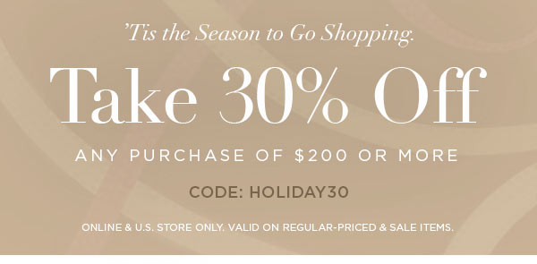 'TIS THE SEASON TO GO SHOPPING.   Take 30% Off Any Purchase Of $200 or More   CODE: HOLIDAY30   ONLINE & U.S. STORE ONLY. VALID ON REGULAR-PRICED & SALE ITEMS.