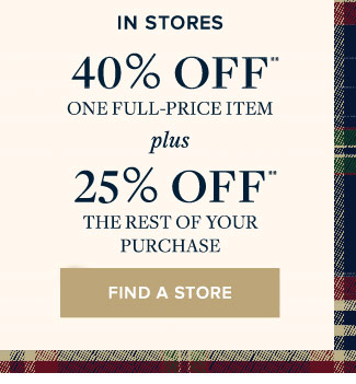 IN STORES | 40% OFF ONE FULL-PRICE ITEM PLUS 25% OFF THE REST OF YOUR PURCHASE
