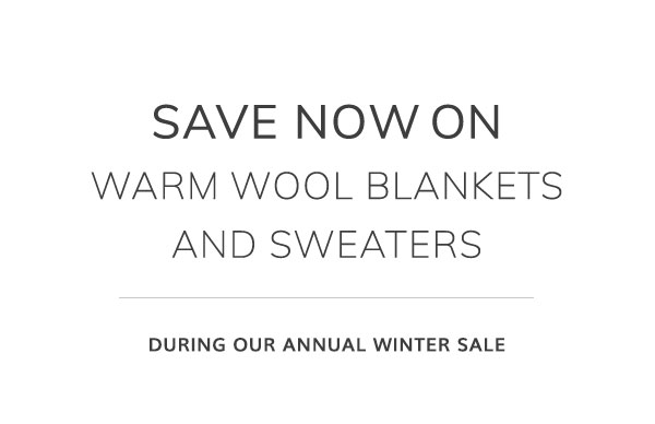 Save now on warm wool blankets & sweaters during our annual winter sale