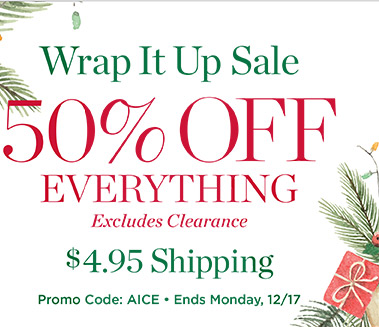 Wrap It Up Sale. 50% off everything (excludes clearance) plus $4.95 shipping. Promo code AICE.