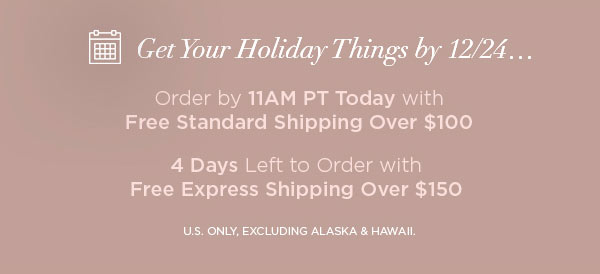 Get Your Holiday Things by 12/24...   Order by 11AM PT Today with Free Standard Shipping Over $100   4 Days Left to Order with Free Express Shipping Over $150   U.S. ONLY, EXCLUDING ALASKA & HAWAII.