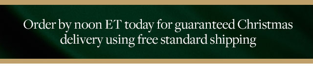 ORDER BY NOON ET TODAY FOR GUARANTEED CHRISTMAS DELIVERY USING FREE STANDARD SHIPPING