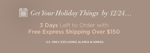 Get Your Holiday Things by 12/24...   3 Days Left to Order with Free Express Shipping Over $150   U.S. ONLY, EXCLUDING ALASKA & HAWAII.