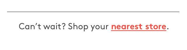 Can't wait? Shop your nearest store.