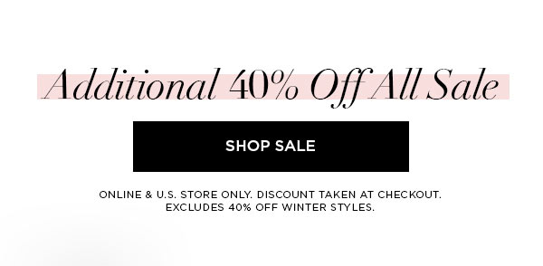Additional 40% Off All Sale   SHOP SALE >   ONLINE & U.S. STORE ONLY. DISCOUNT TAKEN AT CHECKOUT. EXCLUDES 40% OFF WINTER STYLES.