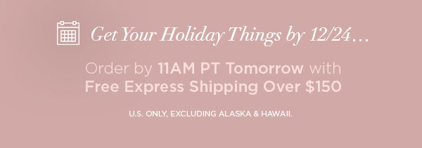 Get Your Holiday Things by 12/24...   Order by 11AM PT Tomorrow with Free Express Shipping Over $150   U.S. ONLY, EXCLUDING ALASKA & HAWAII.