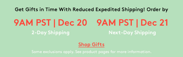 Get Gifts in Time With Reduced Expedited Shipping! Order by | 9 AM PST Dec 20 2-Day Shipping | 9 AM PST Dec 21 Next-Day Shipping | Shop Gifts | Some exclusions apply. See product pages for more information.