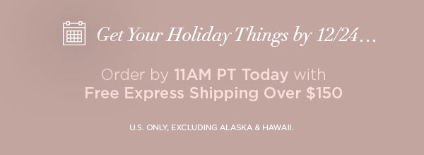 Get Your Holiday Things by 12/24...   Order by 11AM PT Today with Free Express Shipping Over $150   U.S. ONLY, EXCLUDING ALASKA & HAWAII.