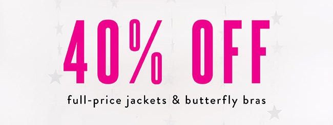40% off full price jackets & butterfly bras - Shop Now