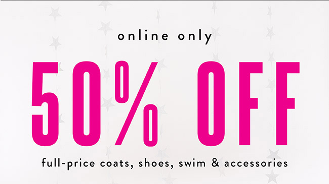 50% off full price coats, shoes, swim and accessories - Shop Now