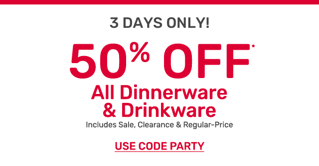 For three days only get fifty percent off all dinnerware and drinkware. Including sale, clearance and regular-priced items. Use code PARTY.