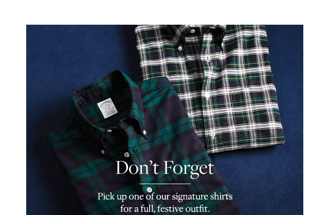 DON'T FORGET. PICK UP ONE OF OUR SIGNATURE SHIRTS FOR A FULL, FESTIVE OUTFIT.