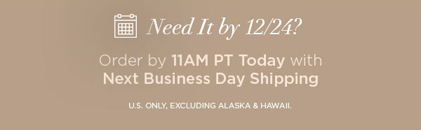 Need It by 12/24?   Order by 11AM PT Today with Next Business Day Shipping   U.S. ONLY, EXCLUDING ALASKA & HAWAII.