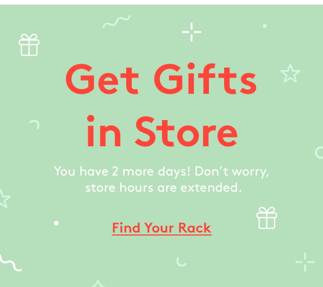 Get Gifts in Store | You have 2 more days! Don't worry, store hours are extended. | Find Your Rack