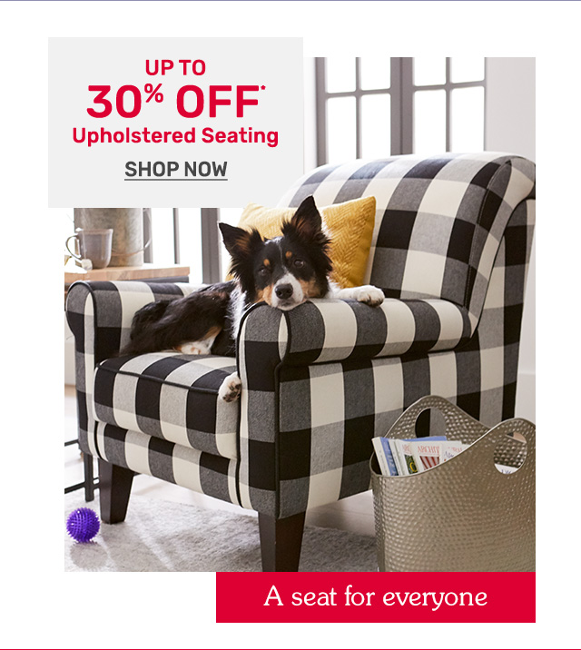 Shop up to thirty percent off upholstered seating.