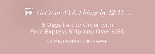 Get Your NYE Things by 12/31...   5 Days Left to Order with Free Express Shipping Over $150   U.S. ONLY, EXCLUDING ALASKA & HAWAII.