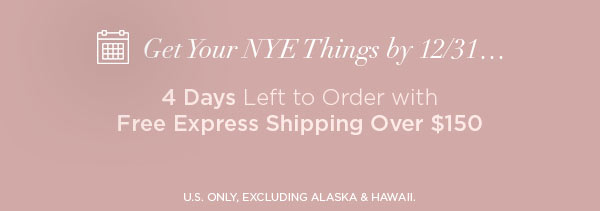 Get Your NYE Things by 12/31...   4 Days Left to Order with Free Express Shipping Over $150   U.S. ONLY, EXCLUDING ALASKA & HAWAII.